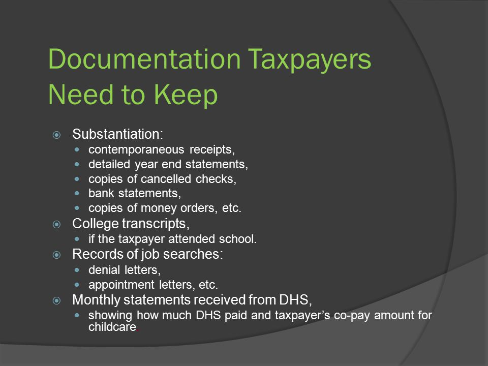 Documentation Taxpayers Need to Keep  Substantiation: contemporaneous receipts, detailed year end statements, copies of cancelled checks, bank statements, copies of money orders, etc.
