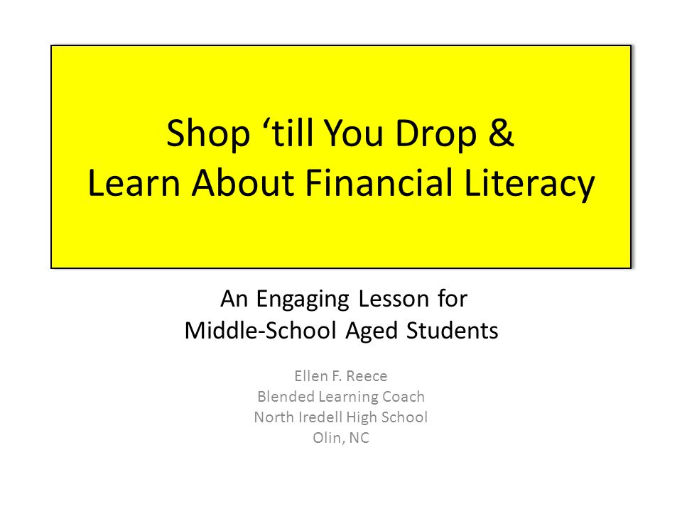 Shop 'till You Drop & Learn About Financial Literacy An Engaging Lesson for Middle-School Aged Students Ellen F. Reece Blended Learning Coach North Ir