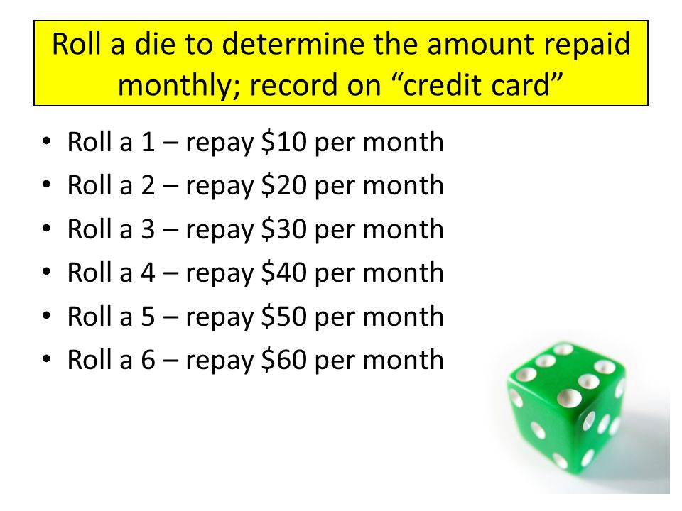 """Roll a die to determine the amount repaid monthly; record on """"credit card"""" Roll a 1 – repay $10 per month Roll a 2 – repay $20 per month Roll a 3 – re"""