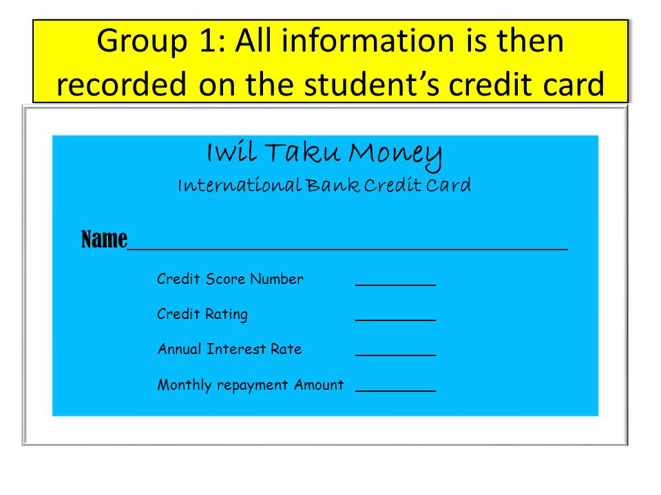 Group 1: All information is then recorded on the student's credit card Iwil Taku Money International Bank Credit Card Name________________________________________ Credit Score Number_________ Credit Rating_________ Annual Interest Rate_________ Monthly repayment Amount_________