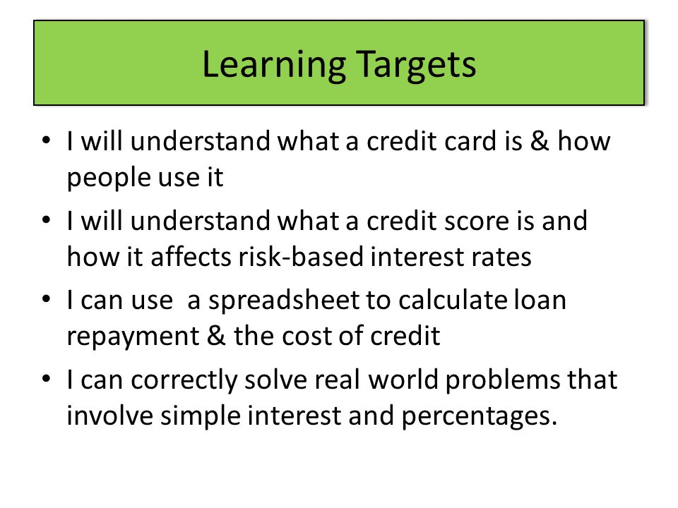 Learning Targets I will understand what a credit card is & how people use it I will understand what a credit score is and how it affects risk-based in