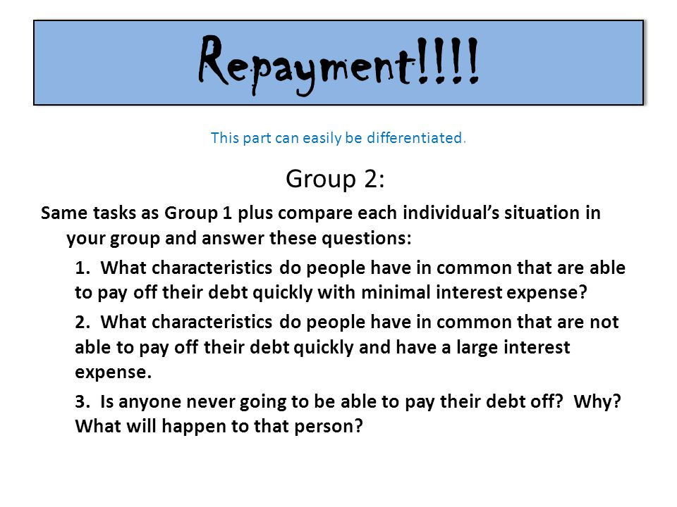Repayment!!!! Group 2: Same tasks as Group 1 plus compare each individual's situation in your group and answer these questions: 1. What characteristic