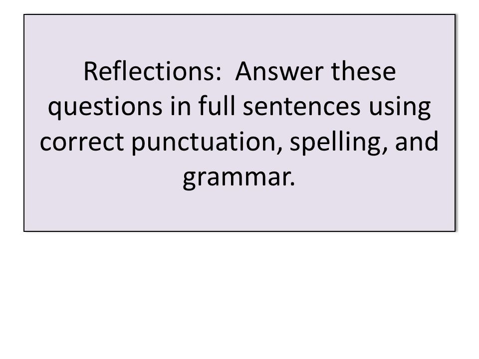 Reflections: Answer these questions in full sentences using correct punctuation, spelling, and grammar.