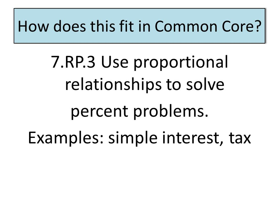 How does this fit in Common Core? 7.RP.3 Use proportional relationships to solve percent problems. Examples: simple interest, tax