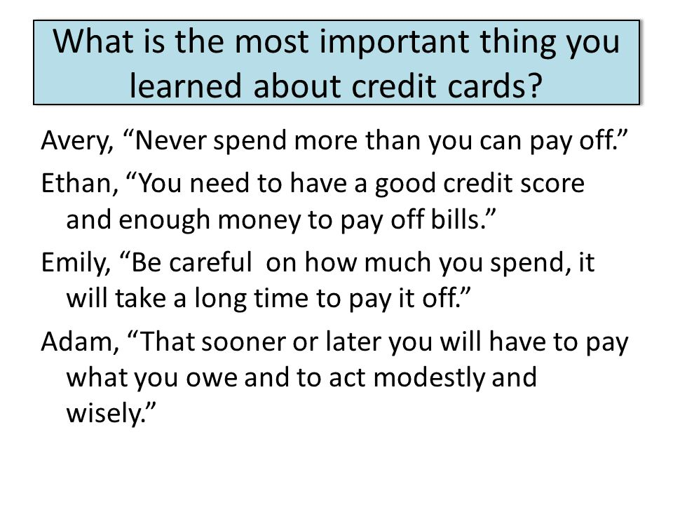 """What is the most important thing you learned about credit cards? Avery, """"Never spend more than you can pay off."""" Ethan, """"You need to have a good credi"""