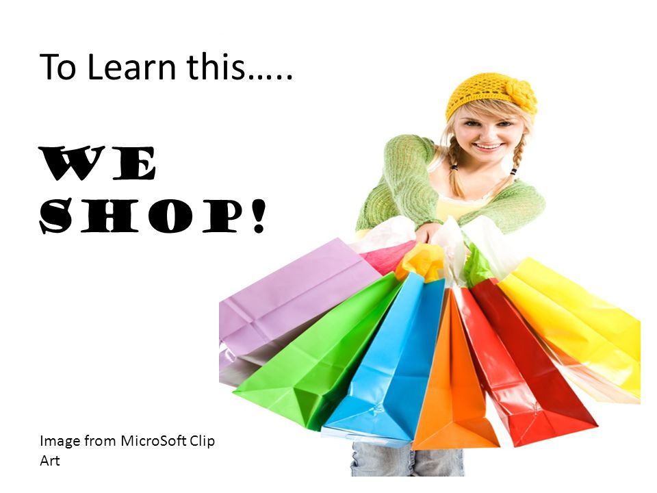To Learn this….. We shop! Image from MicroSoft Clip Art