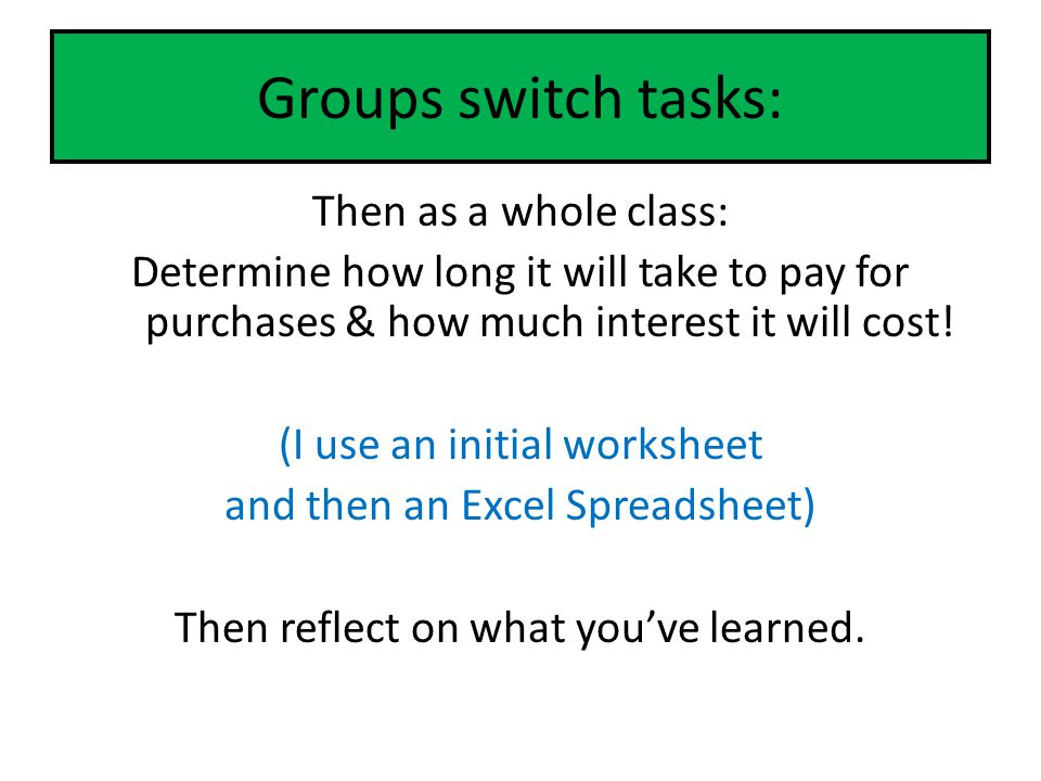 Groups switch tasks: Then as a whole class: Determine how long it will take to pay for purchases & how much interest it will cost! (I use an initial w