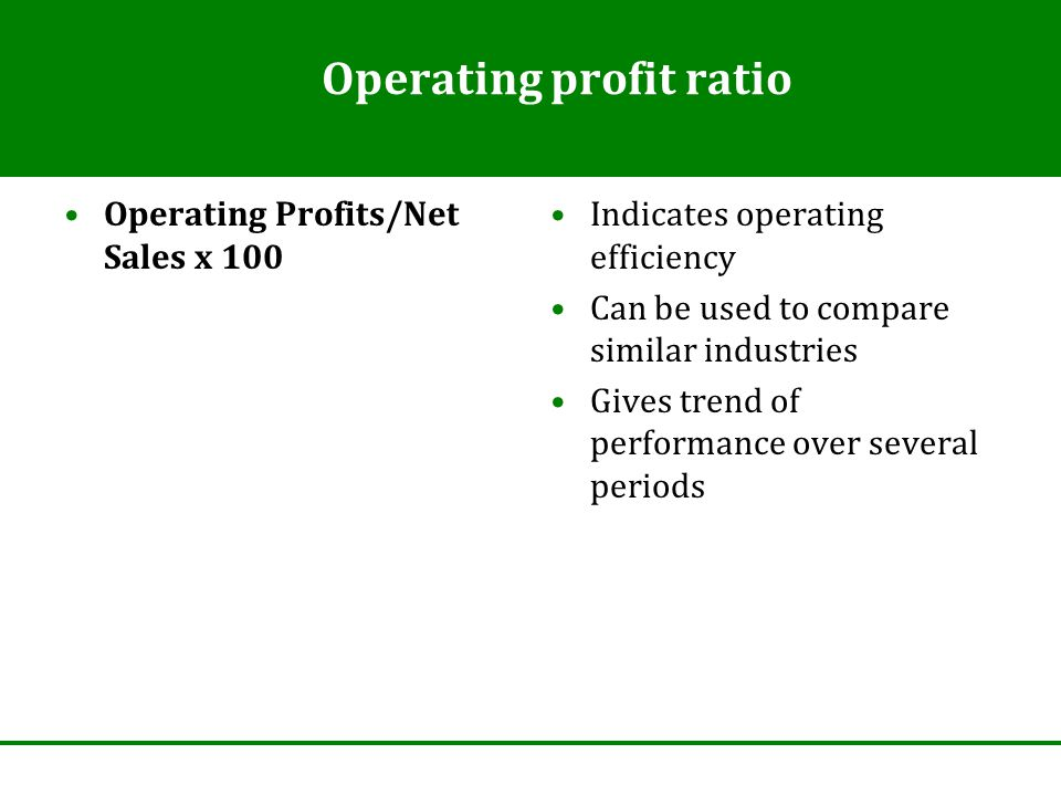 Operating profit ratio Operating Profits/Net Sales x 100 Indicates operating efficiency Can be used to compare similar industries Gives trend of performance over several periods