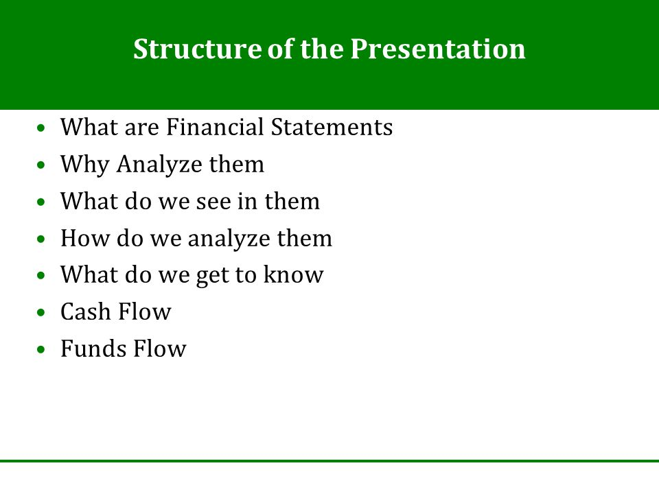 Structure of the Presentation What are Financial Statements Why Analyze them What do we see in them How do we analyze them What do we get to know Cash Flow Funds Flow