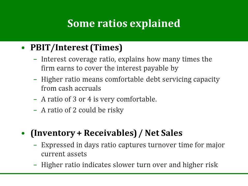 Some ratios explained PBIT/Interest (Times) –Interest coverage ratio, explains how many times the firm earns to cover the interest payable by –Higher ratio means comfortable debt servicing capacity from cash accruals –A ratio of 3 or 4 is very comfortable.