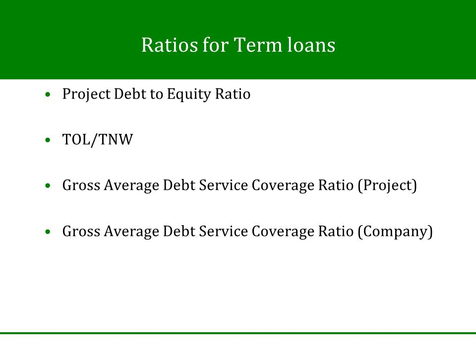 Ratios for Term loans Project Debt to Equity Ratio TOL/TNW Gross Average Debt Service Coverage Ratio (Project) Gross Average Debt Service Coverage Ratio (Company)