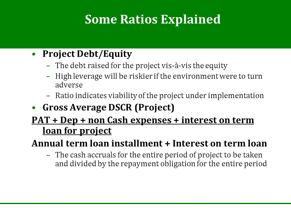 Some Ratios Explained Project Debt/Equity –The debt raised for the project vis-à-vis the equity –High leverage will be riskier if the environment were to turn adverse –Ratio indicates viability of the project under implementation Gross Average DSCR (Project) PAT + Dep + non Cash expenses + interest on term loan for project Annual term loan installment + Interest on term loan –The cash accruals for the entire period of project to be taken and divided by the repayment obligation for the entire period