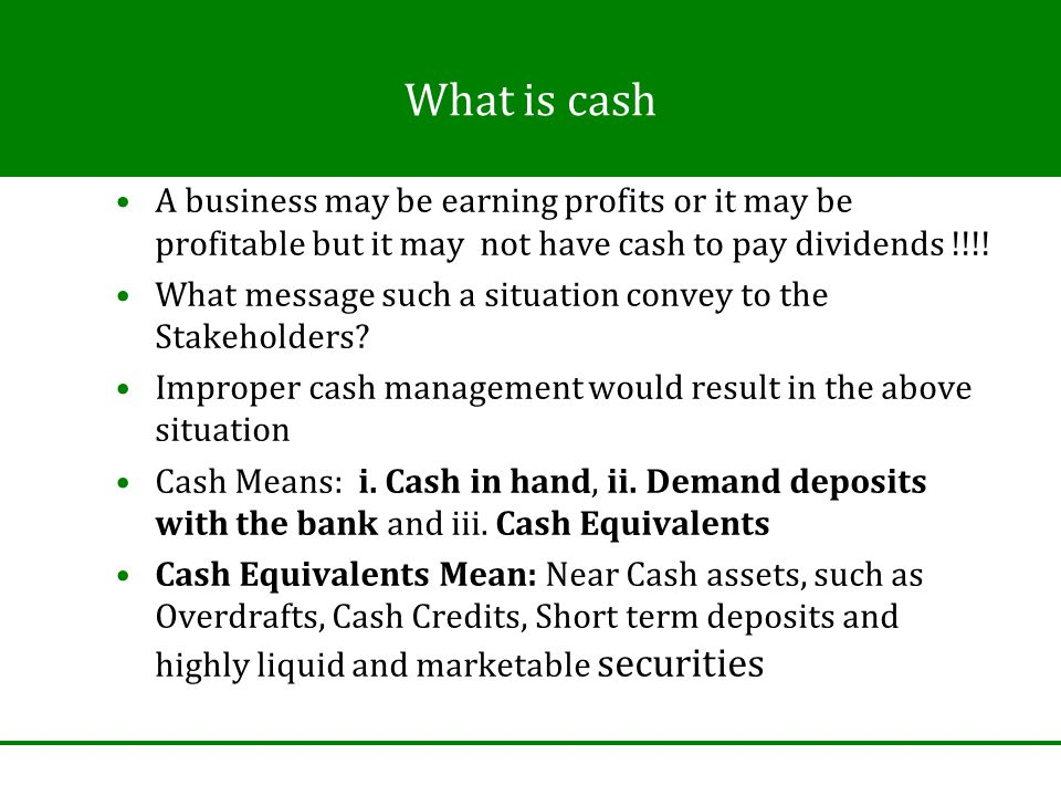 What is cash A business may be earning profits or it may be profitable but it may not have cash to pay dividends !!!.