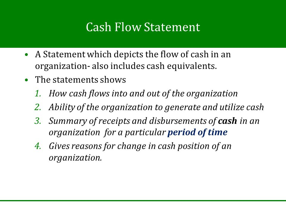 Cash Flow Statement A Statement which depicts the flow of cash in an organization- also includes cash equivalents.