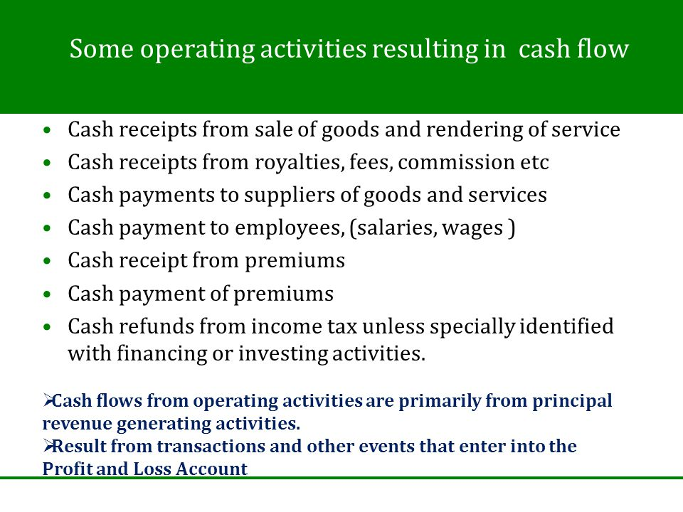 Some operating activities resulting in cash flow Cash receipts from sale of goods and rendering of service Cash receipts from royalties, fees, commission etc Cash payments to suppliers of goods and services Cash payment to employees, (salaries, wages ) Cash receipt from premiums Cash payment of premiums Cash refunds from income tax unless specially identified with financing or investing activities.