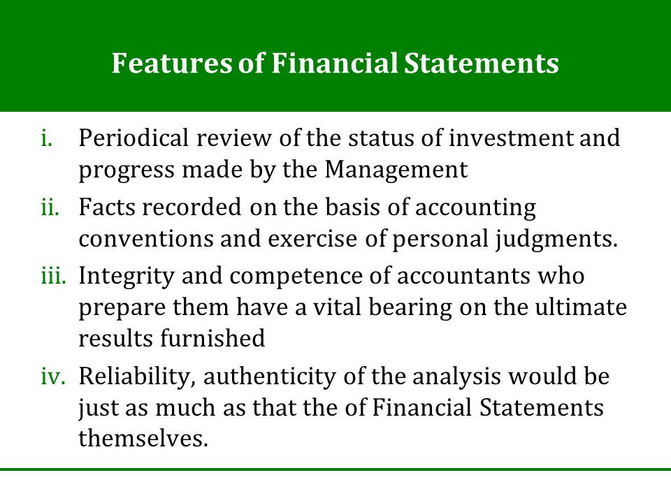 Features of Financial Statements i.Periodical review of the status of investment and progress made by the Management ii.Facts recorded on the basis of accounting conventions and exercise of personal judgments.