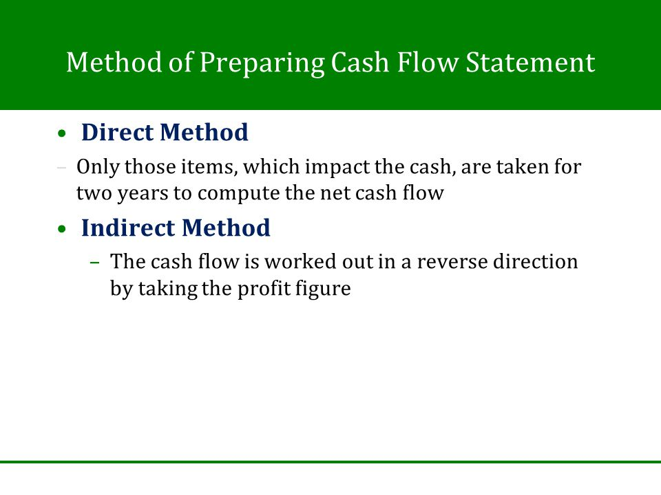 Method of Preparing Cash Flow Statement Direct Method –Only those items, which impact the cash, are taken for two years to compute the net cash flow Indirect Method –The cash flow is worked out in a reverse direction by taking the profit figure