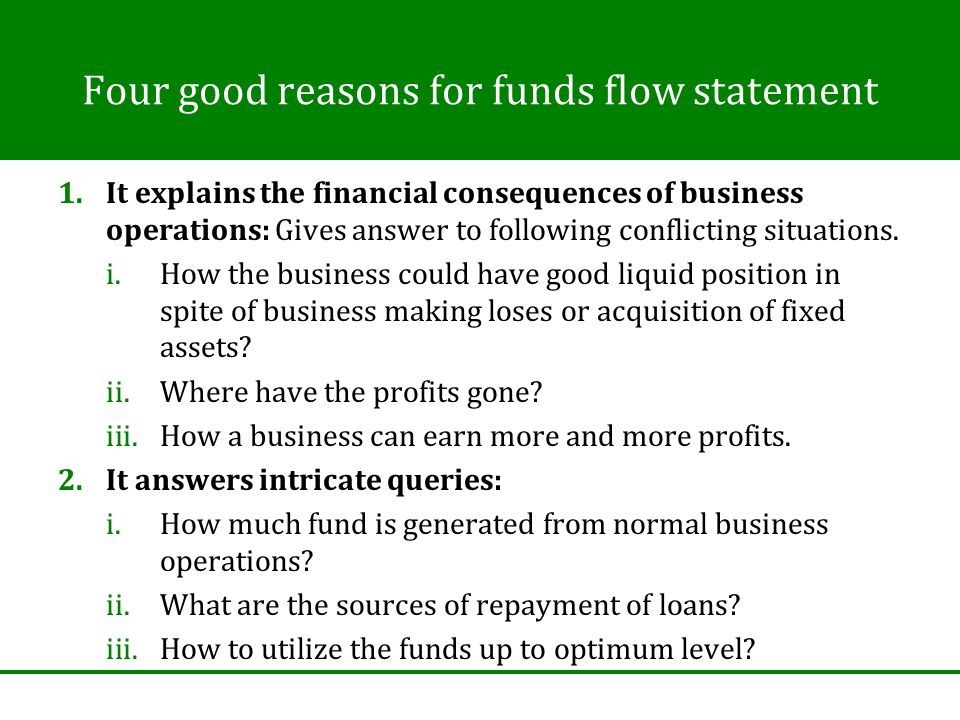 Four good reasons for funds flow statement 1.It explains the financial consequences of business operations: Gives answer to following conflicting situations.