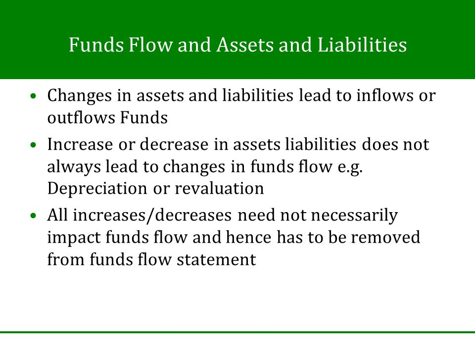 Funds Flow and Assets and Liabilities Changes in assets and liabilities lead to inflows or outflows Funds Increase or decrease in assets liabilities does not always lead to changes in funds flow e.g.
