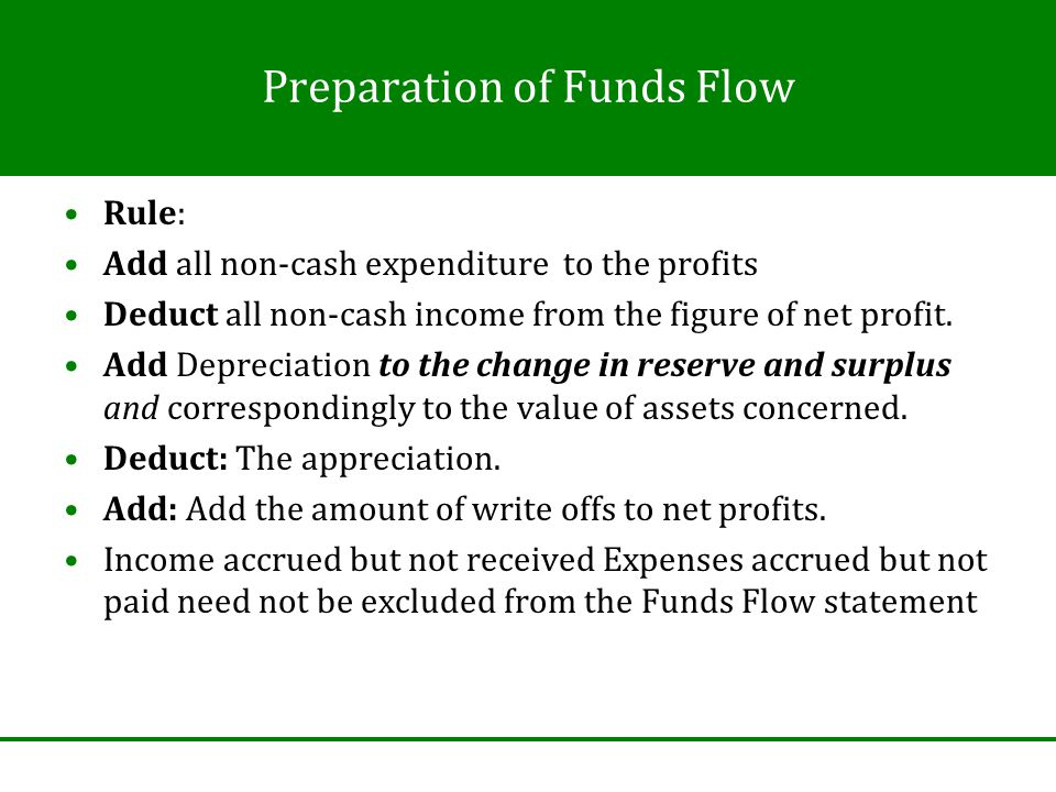 Preparation of Funds Flow Rule: Add all non-cash expenditure to the profits Deduct all non-cash income from the figure of net profit.