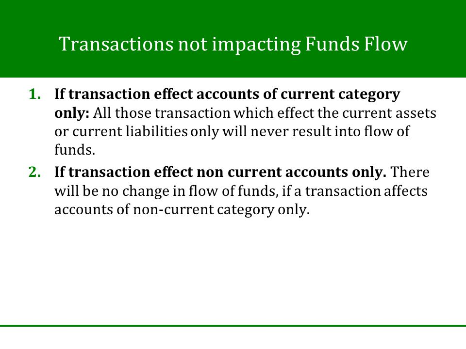 Transactions not impacting Funds Flow 1.If transaction effect accounts of current category only: All those transaction which effect the current assets or current liabilities only will never result into flow of funds.