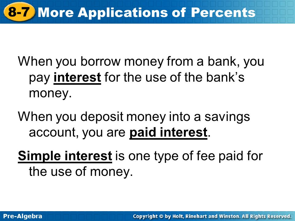 Pre-Algebra 8-7 More Applications of Percents When you borrow money from a bank, you pay interest for the use of the bank's money. When you deposit mo