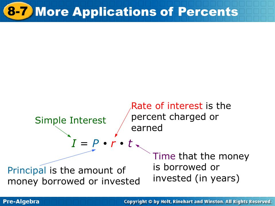 Pre-Algebra 8-7 More Applications of Percents I = P  r  t Simple Interest Principal is the amount of money borrowed or invested Rate of interest is the percent charged or earned Time that the money is borrowed or invested (in years)