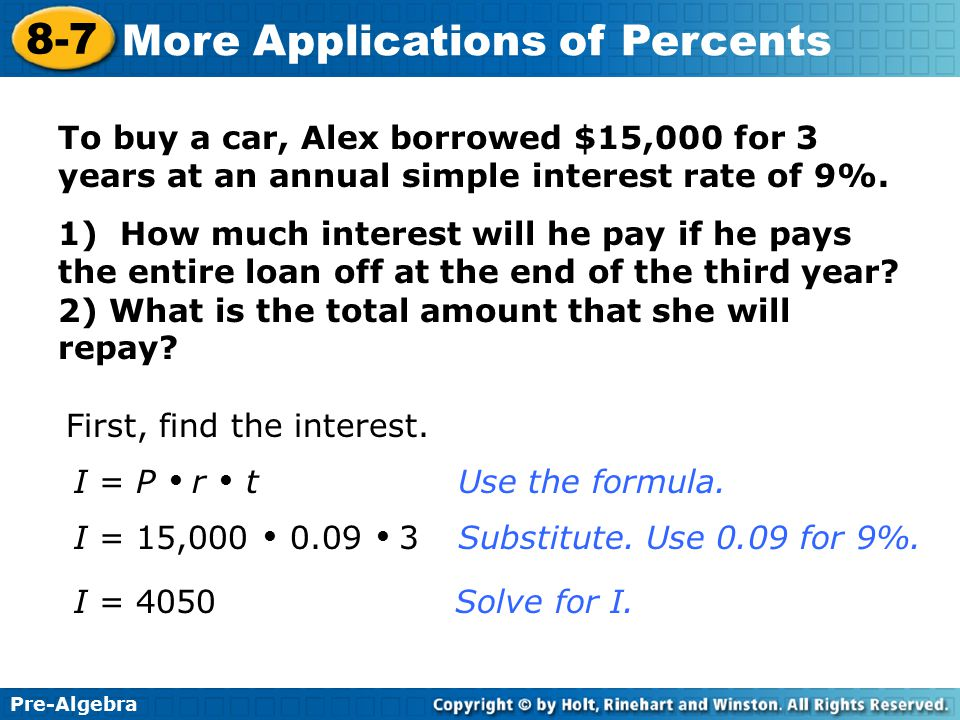 Pre-Algebra 8-7 More Applications of Percents To buy a car, Alex borrowed $15,000 for 3 years at an annual simple interest rate of 9%. 1) How much int