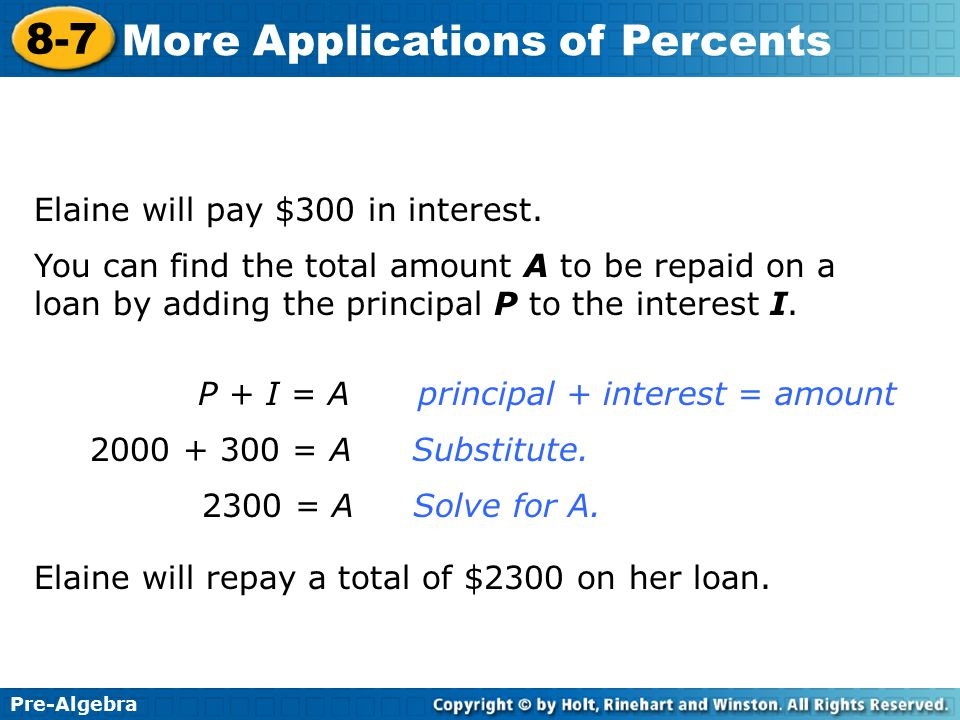 Pre-Algebra 8-7 More Applications of Percents Elaine will pay $300 in interest. P + I = Aprincipal + interest = amount 2000 + 300 = A Substitute. 2300