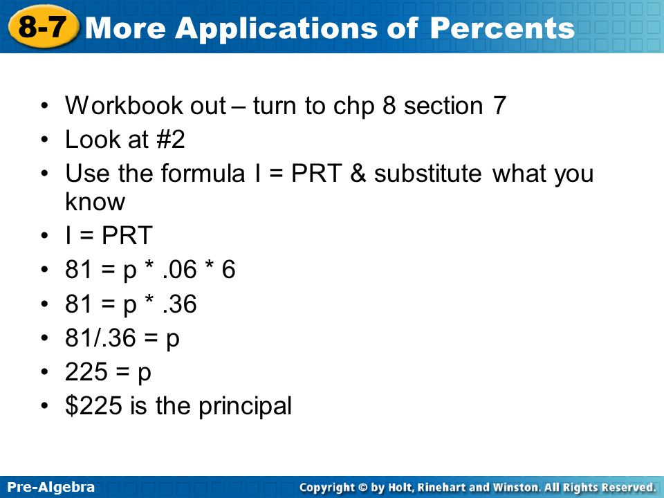 Pre-Algebra 8-7 More Applications of Percents Workbook out – turn to chp 8 section 7 Look at #2 Use the formula I = PRT & substitute what you know I =