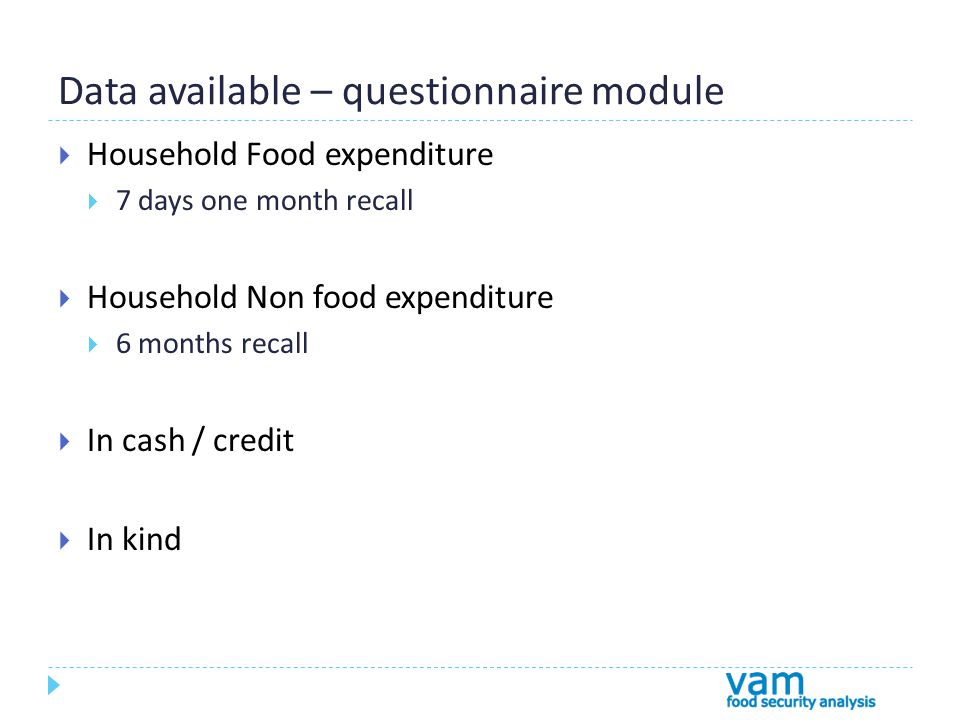 Data available – questionnaire module  Household Food expenditure  7 days one month recall  Household Non food expenditure  6 months recall  In cash / credit  In kind