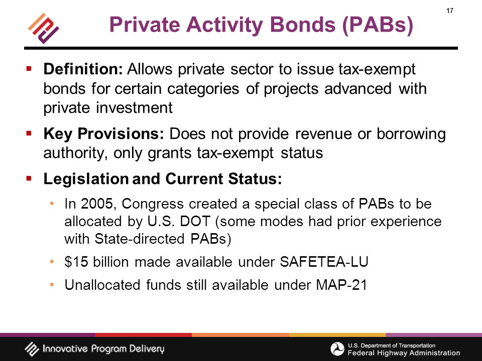 17 Private Activity Bonds (PABs)  Definition: Allows private sector to issue tax-exempt bonds for certain categories of projects advanced with private investment  Key Provisions: Does not provide revenue or borrowing authority, only grants tax-exempt status  Legislation and Current Status: In 2005, Congress created a special class of PABs to be allocated by U.S.