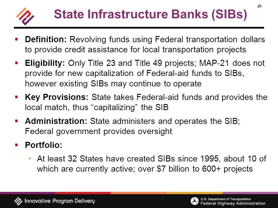 20 State Infrastructure Banks (SIBs)  Definition: Revolving funds using Federal transportation dollars to provide credit assistance for local transportation projects  Eligibility: Only Title 23 and Title 49 projects; MAP-21 does not provide for new capitalization of Federal-aid funds to SIBs, however existing SIBs may continue to operate  Key Provisions: State takes Federal-aid funds and provides the local match, thus capitalizing the SIB  Administration: State administers and operates the SIB; Federal government provides oversight  Portfolio: At least 32 States have created SIBs since 1995, about 10 of which are currently active; over $7 billion to 600+ projects