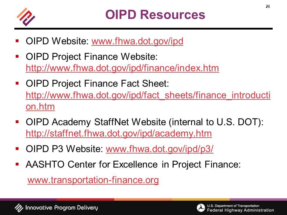 26 OIPD Resources  OIPD Website: www.fhwa.dot.gov/ipdwww.fhwa.dot.gov/ipd  OIPD Project Finance Website: http://www.fhwa.dot.gov/ipd/finance/index.htm http://www.fhwa.dot.gov/ipd/finance/index.htm  OIPD Project Finance Fact Sheet: http://www.fhwa.dot.gov/ipd/fact_sheets/finance_introducti on.htm http://www.fhwa.dot.gov/ipd/fact_sheets/finance_introducti on.htm  OIPD Academy StaffNet Website (internal to U.S.