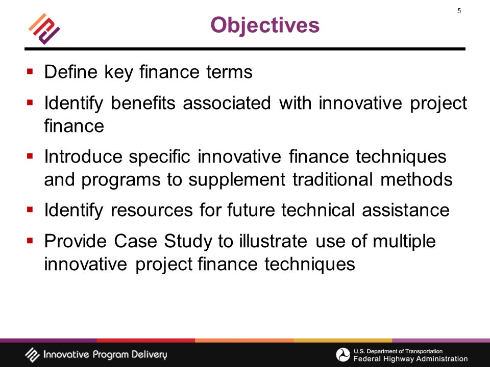 5 Objectives  Define key finance terms  Identify benefits associated with innovative project finance  Introduce specific innovative finance techniques and programs to supplement traditional methods  Identify resources for future technical assistance  Provide Case Study to illustrate use of multiple innovative project finance techniques