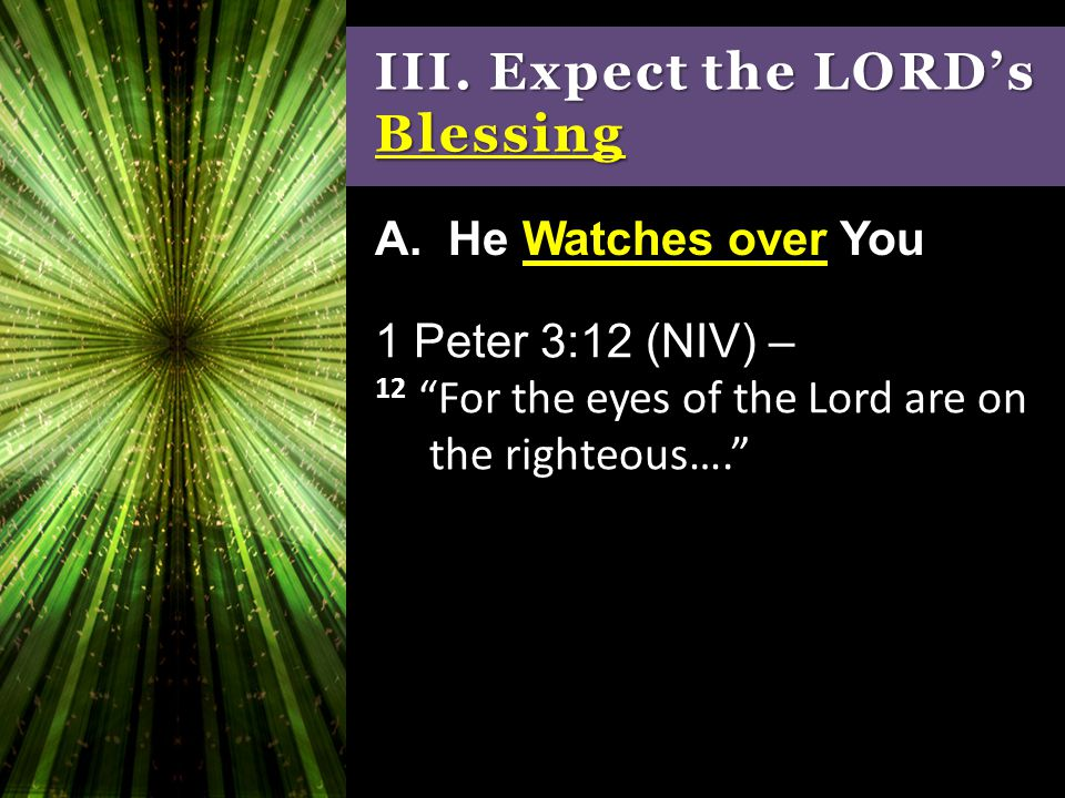 """III. Expect the LORD's Blessing 1 Peter 3:12 (NIV) – 12 """"For the eyes of the Lord are on the righteous…."""" A. He Watches over You"""