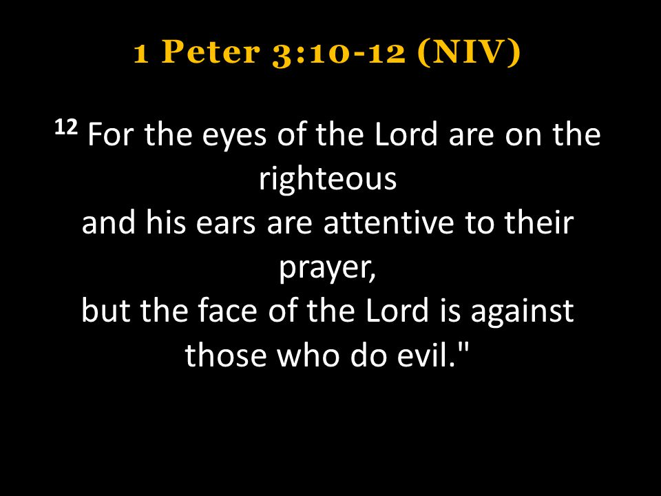 1 Peter 3:10-12 (NIV) 12 For the eyes of the Lord are on the righteous and his ears are attentive to their prayer, but the face of the Lord is against those who do evil.