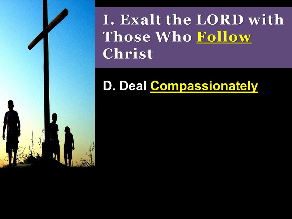 I. Exalt the LORD with Those Who Follow Christ D. Deal Compassionately