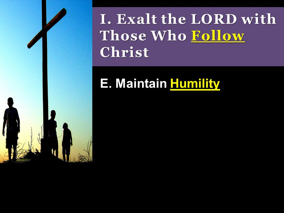 I. Exalt the LORD with Those Who Follow Christ E. Maintain Humility