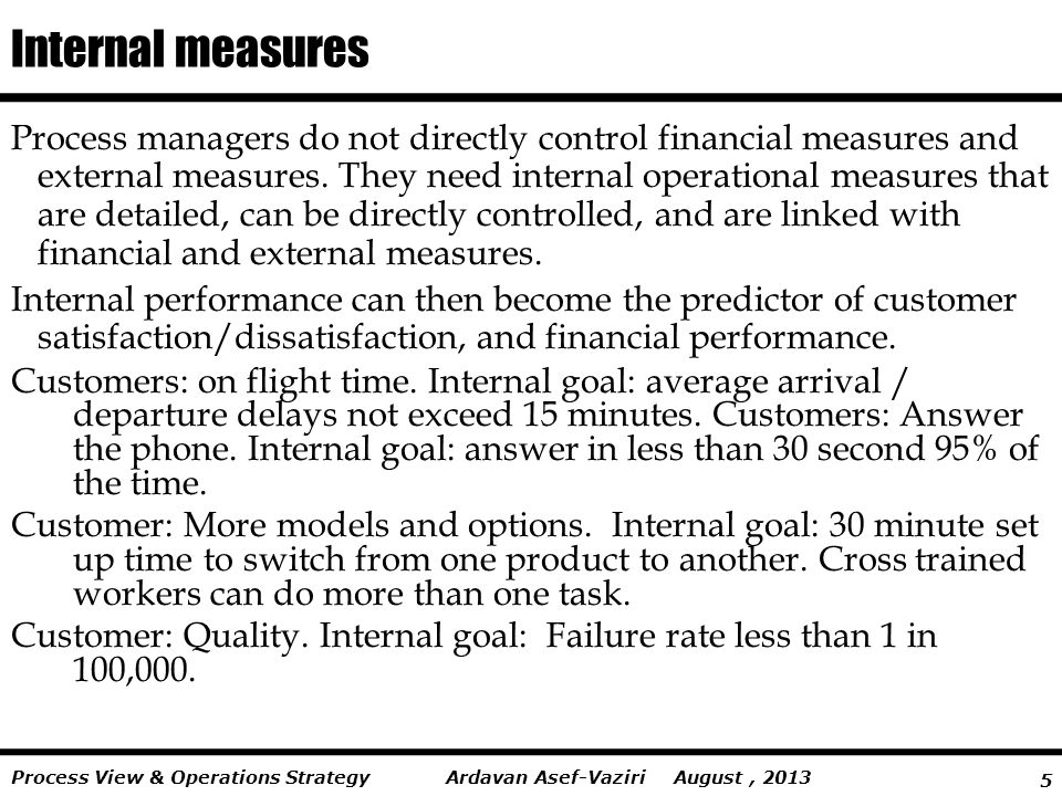 5 Ardavan Asef-Vaziri August, 2013Process View & Operations Strategy Internal measures Process managers do not directly control financial measures and external measures.