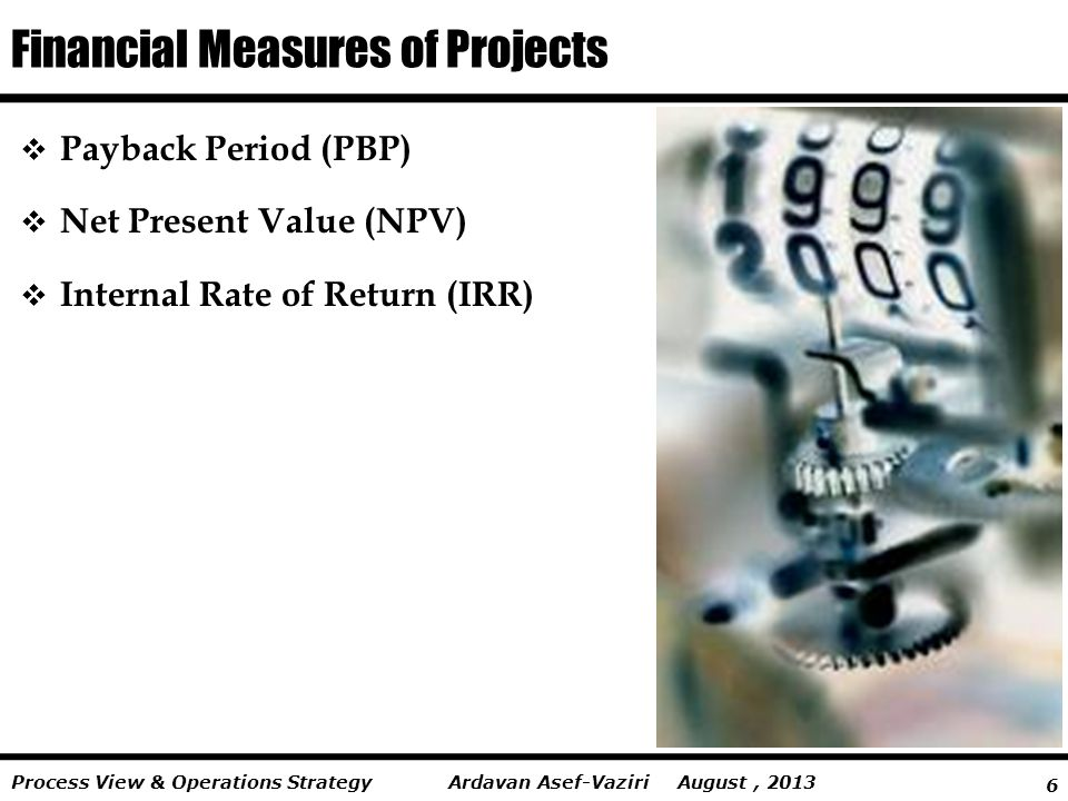 6 Ardavan Asef-Vaziri August, 2013Process View & Operations Strategy Financial Measures of Projects  Payback Period (PBP)  Net Present Value (NPV)  Internal Rate of Return (IRR)