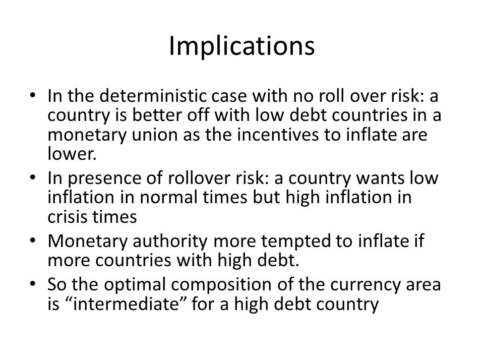 Implications In the deterministic case with no roll over risk: a country is better off with low debt countries in a monetary union as the incentives t