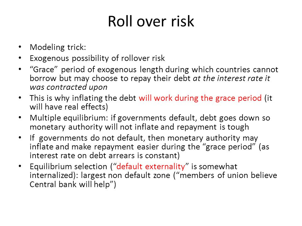"Roll over risk Modeling trick: Exogenous possibility of rollover risk ""Grace"" period of exogenous length during which countries cannot borrow but may"