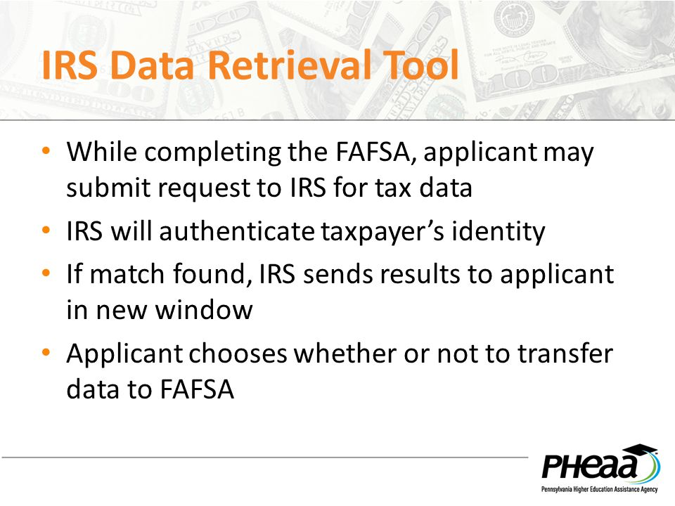 IRS Data Retrieval Tool While completing the FAFSA, applicant may submit request to IRS for tax data IRS will authenticate taxpayer's identity If matc