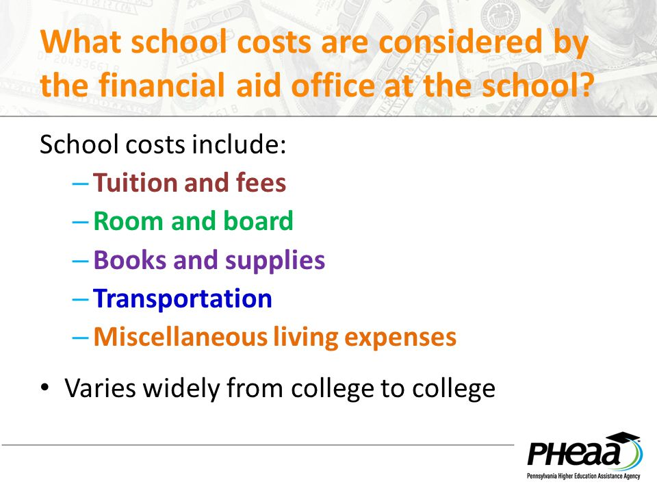 What school costs are considered by the financial aid office at the school? School costs include: – Tuition and fees – Room and board – Books and supp