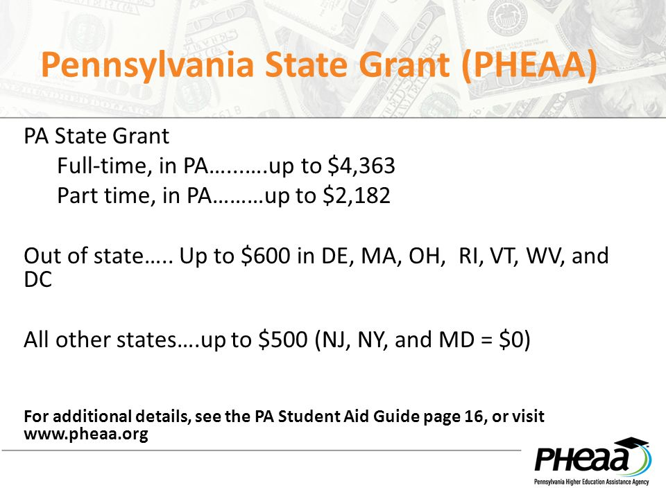 Pennsylvania State Grant (PHEAA) PA State Grant Full-time, in PA…...….up to $4,363 Part time, in PA………up to $2,182 Out of state….. Up to $600 in DE, M