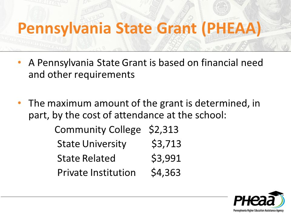Pennsylvania State Grant (PHEAA) A Pennsylvania State Grant is based on financial need and other requirements The maximum amount of the grant is deter
