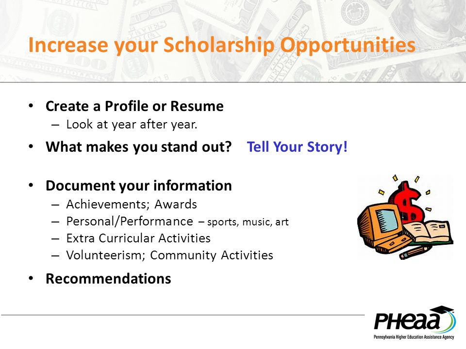 Increase your Scholarship Opportunities Create a Profile or Resume – Look at year after year. What makes you stand out? Tell Your Story! Document your