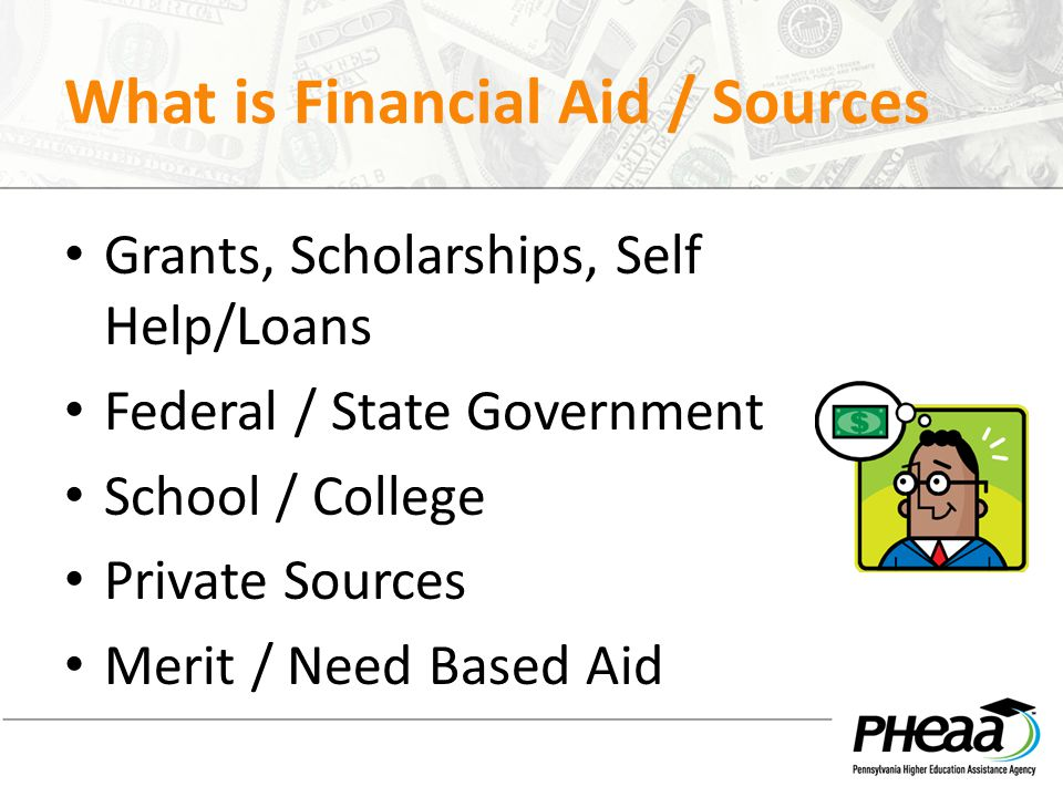 Resources www.PHEAA.org www.mysmartborrowing.org www.EducationPlanner.org www.Youcandealwithit.com www.Myfedloan.org PHEAA State Grant toll free: 1-800-692-7392 Federal Student Aid Info Center – 1-800-433-3243 www.fafsa.gov http://studentaid.ed.gov www.studentloans.gov – information on federal loans