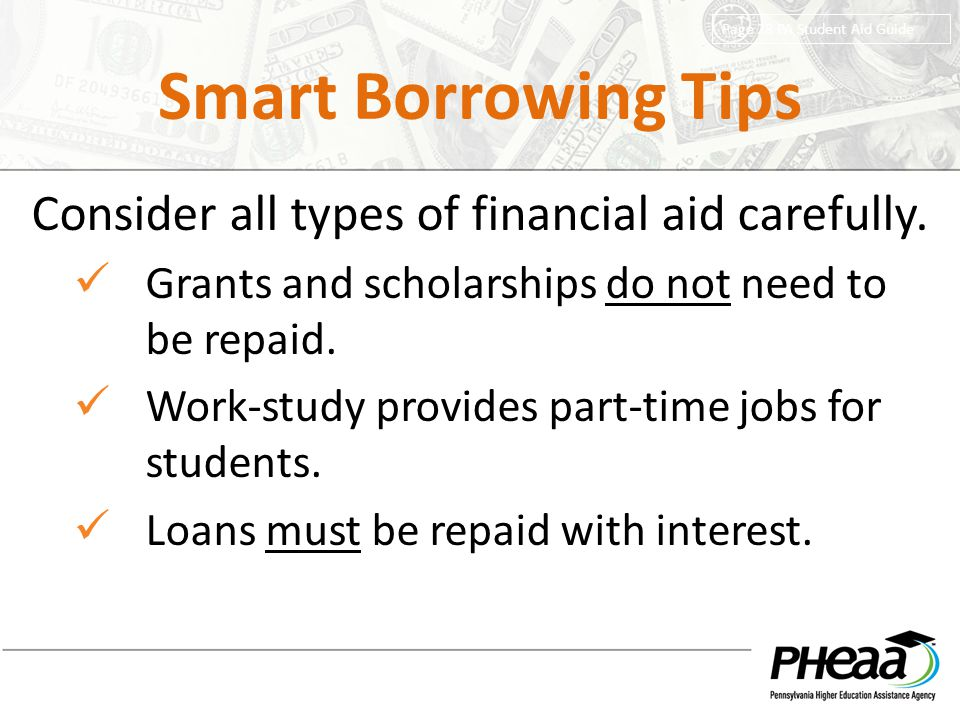 Smart Borrowing Tips Consider all types of financial aid carefully. Grants and scholarships do not need to be repaid. Work-study provides part-time jo